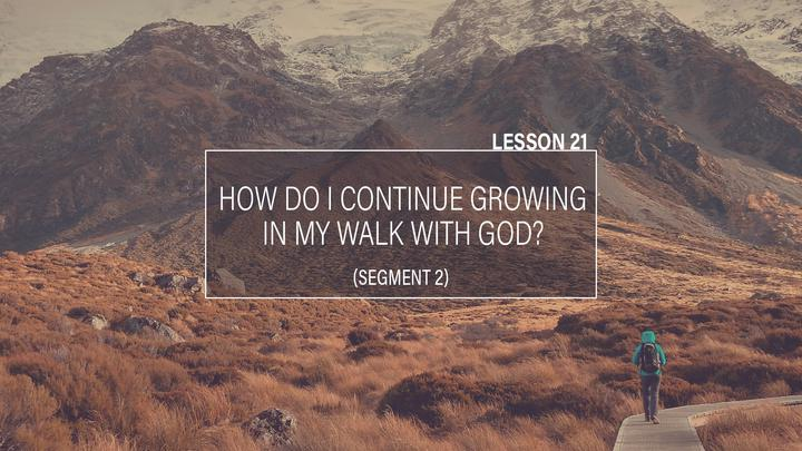 ZP. Lesson 21: How Do I Continue Growing in My Walk with God? | Part 2